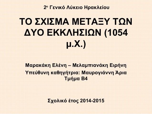 ΤΟ ΣΧΙΣΜΑ ΜΕΤΑΞΥ ΤΩΝ ΔΥΟ ΕΚΚΛΗΣΙΩΝ (1054 μ.Χ.) Μαρακάκη Ελένη – Μελαμπιανάκη Ειρήνη Υπεύθυνη καθηγήτρια: Μαυρογιάννη Άρια ...