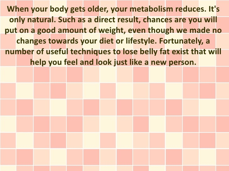 When your body gets older, your metabolism reduces. Its only natural. Such as a direct result, chances are you willput on ...