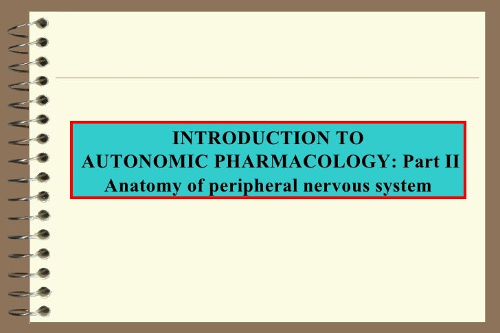 INTRODUCTION TO AUTONOMIC PHARMACOLOGY: Part II Anatomy of peripheral nervous system