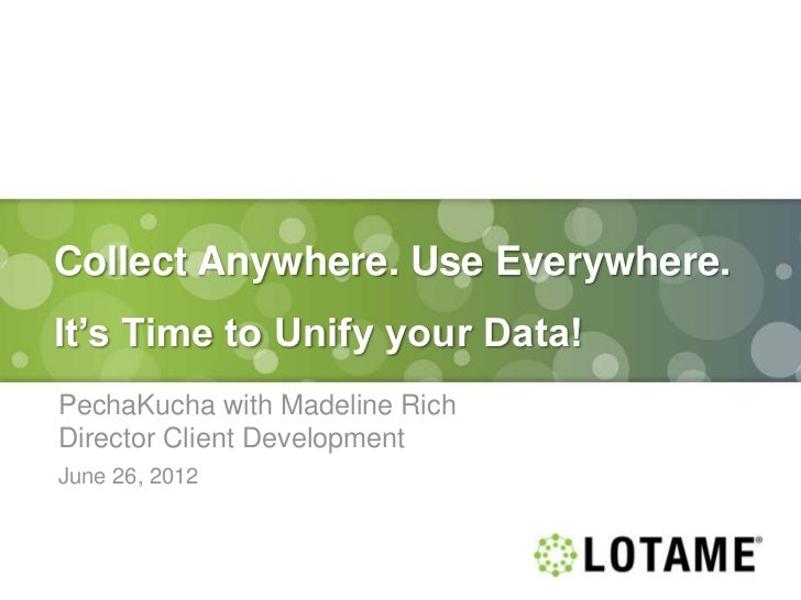 Collect Anywhere. Use Everywhere.It's Time to Unify your Data!PechaKucha with Madeline RichDirector Client DevelopmentJune...