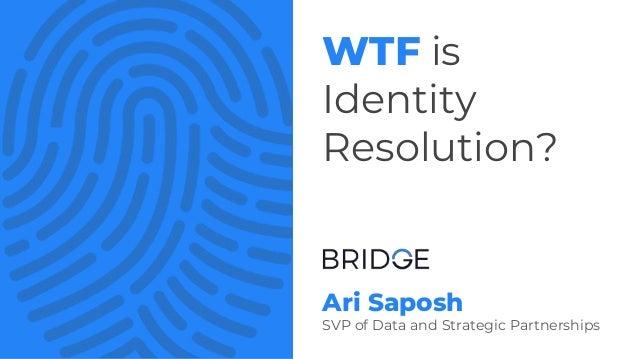 Ari Saposh SVP of Data and Strategic Partnerships WTF is Identity Resolution?