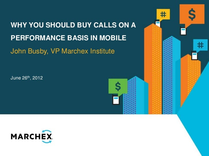 WHY YOU SHOULD BUY CALLS ON APERFORMANCE BASIS IN MOBILEJohn Busby, VP Marchex InstituteJune 26th, 2012