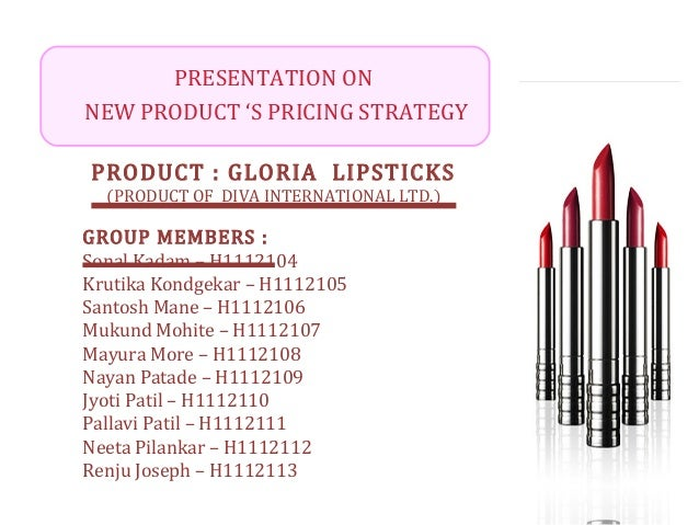 PRESENTATION ON NEW PRODUCT 'S PRICING STRATEGY PRODUCT : GLORIA LIPSTICKS (PRODUCT OF DIVA INTERNATIONAL LTD.) GROUP MEMB...