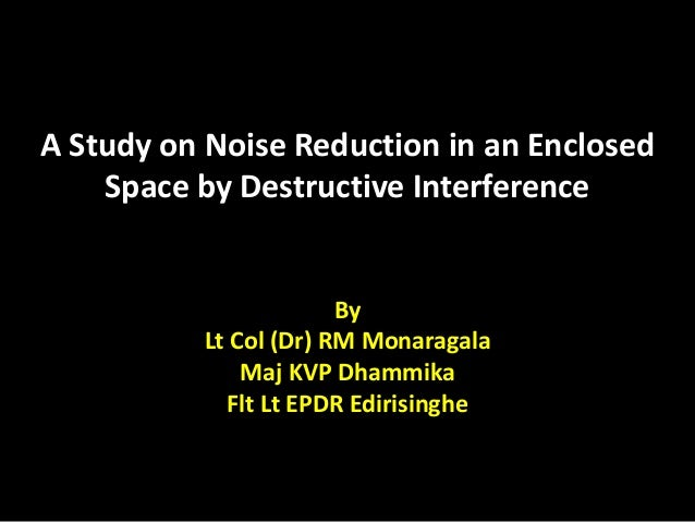 A Study on Noise Reduction in an Enclosed Space by Destructive Interference By Lt Col (Dr) RM Monaragala Maj KVP Dhammika ...