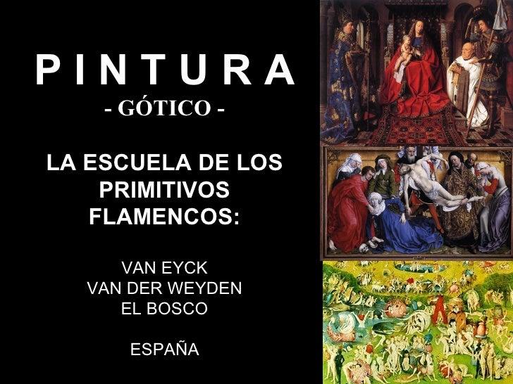 PINTURA    - GÓTICO -LA ESCUELA DE LOS    PRIMITIVOS   FLAMENCOS:     VAN EYCK  VAN DER WEYDEN     EL BOSCO      ESPAÑA