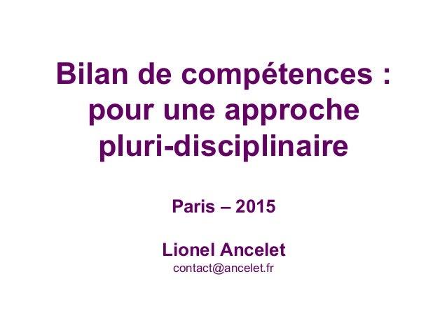 Bilan de compétences : pour une approche pluri-disciplinaire Paris – 2015 Lionel Ancelet contact@ancelet.fr