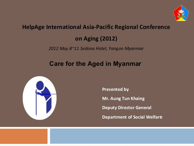 Presented by Mr. Aung Tun Khaing Deputy Director General Department of Social Welfare 1 HelpAge International Asia-Pacific...