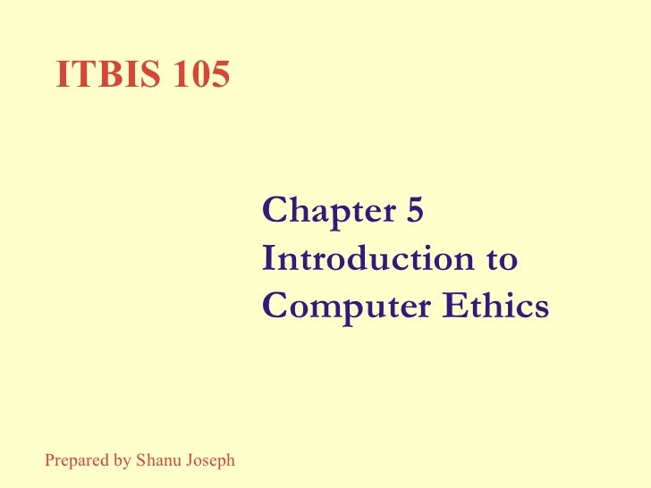 Chapter 5 Introduction to Computer Ethics ITBIS 105 Prepared by Shanu Joseph