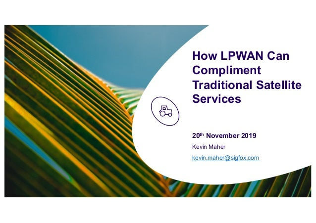 How LPWAN Can Compliment Traditional Satellite Services 20th November 2019 Kevin Maher kevin.maher@sigfox.com