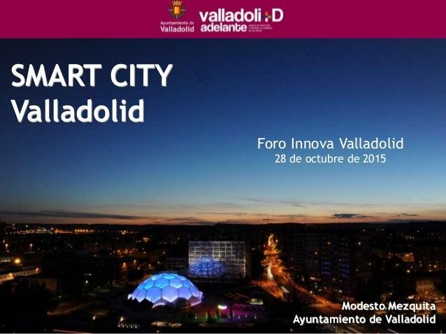 SMART CITY Valladolid Foro Innova Valladolid 28 de octubre de 2015 Modesto Mezquita Ayuntamiento de Valladolid