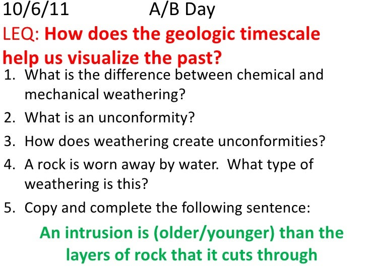 10/6/11 			A/B DayLEQ: How does the geologic timescale help us visualize the past?<br />What is the difference between che...