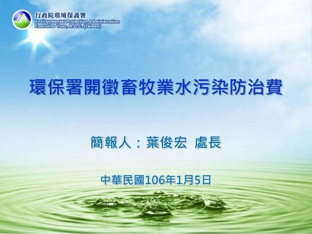 環保署開徵畜牧業水污染防治費 簡報人:葉俊宏 處長 中華民國106年1月5日