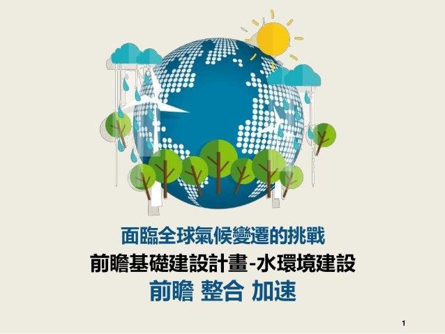 面臨全球氣候變遷的挑戰 前瞻基礎建設計畫-水環境建設 前瞻 整合 加速 1