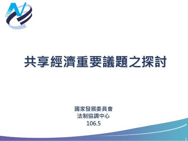 1 共享經濟重要議題之探討 國家發展委員會 法制協調中心 106.5