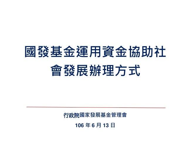 國發基金運用資金協助社 會發展辦理方式 行政院國家發展基金管理會 106 年 6 月 13 日