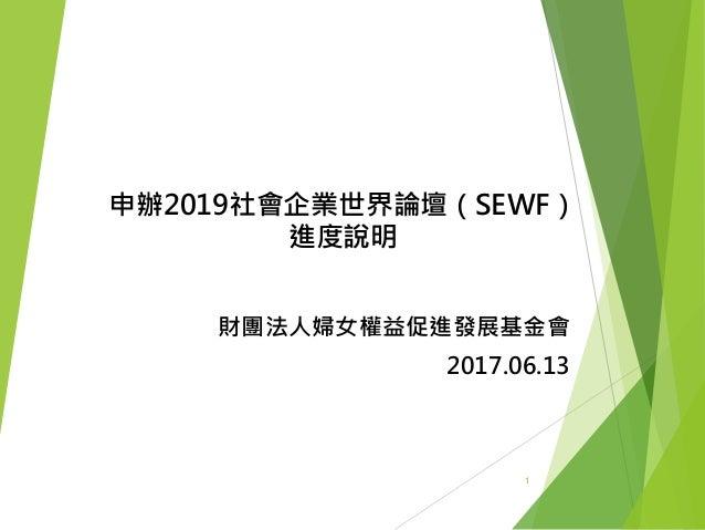 申辦2019社會企業世界論壇(SEWF) 進度說明 財團法人婦女權益促進發展基金會 2017.06.13 1