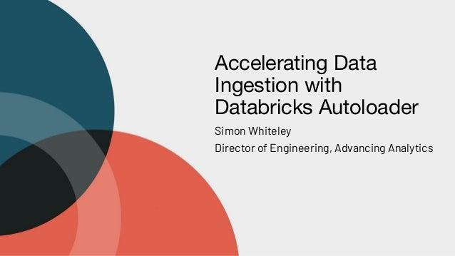 Accelerating Data Ingestion with Databricks Autoloader Simon Whiteley Director of Engineering, Advancing Analytics