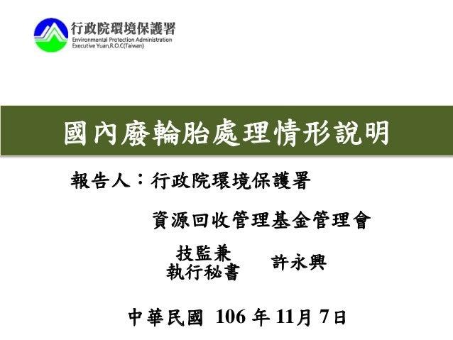 報告人:行政院環境保護署 資源回收管理基金管理會 中華民國 106 年 11月 7日 國內廢輪胎處理情形說明 技監兼 執行秘書 許永興