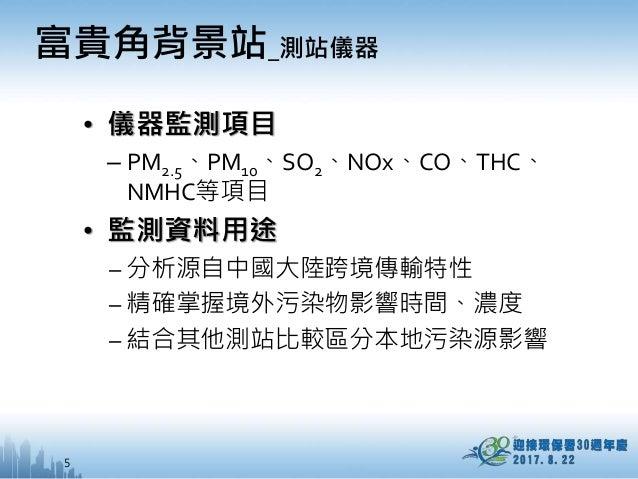 5 • 儀器監測項目 – PM2.5、PM10、SO2、NOx、CO、THC、 NMHC等項目 • 監測資料用途 – 分析源自中國大陸跨境傳輸特性 – 精確掌握境外污染物影響時間、濃度 – 結合其他測站比較區分本地污染源影響 富貴角背景站_測站...