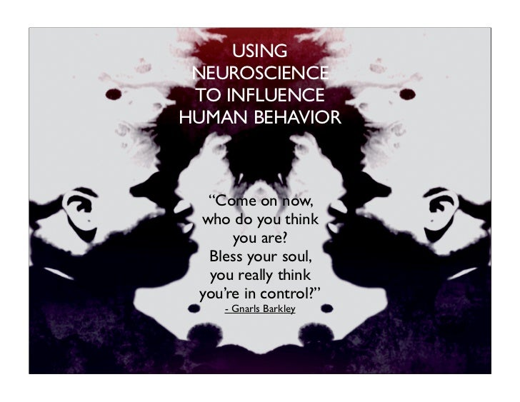 "USING NEUROSCIENCE TO INFLUENCEHUMAN BEHAVIOR  ""Come on now, who do you think      you are?  Bless your soul,  you really ..."