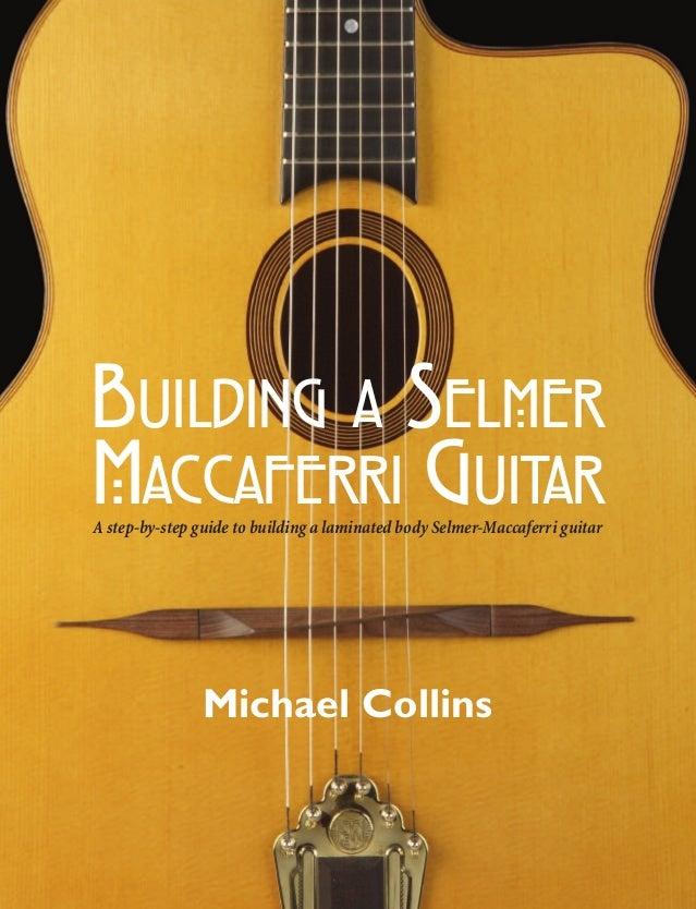 A step-by-step guide to building a laminated body Selmer-Maccaferri guitar BUILDING A SELMER MACCAFERRI GUITAR Michael Col...