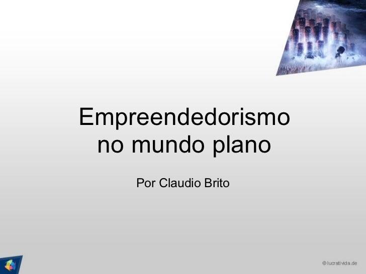 Empreendedorismo no mundo plano Por Claudio Brito