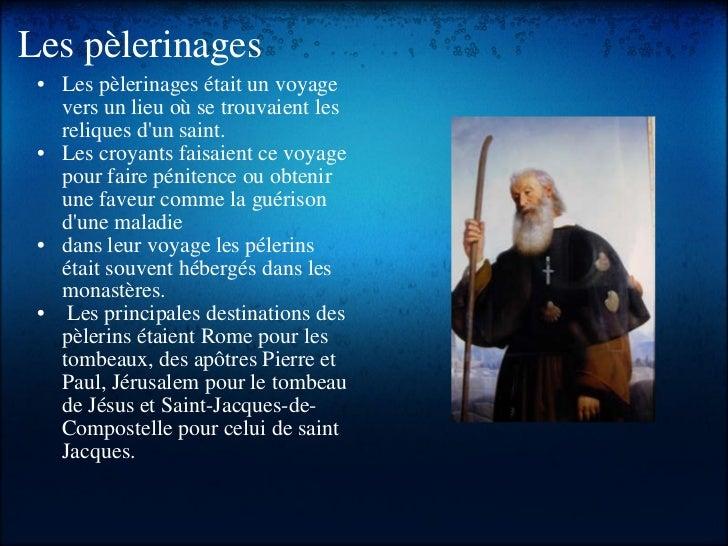 Les pèlerinages <ul><li> </li></ul><ul><ul><li>Les pèlerinages était un voyage vers un lieu où se trouvaient les reliques...