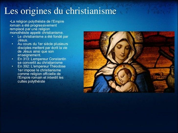 Les origines du christianisme <ul><li>• La religion polythéiste de l'Empire romain a été progressivement remplacé par une ...