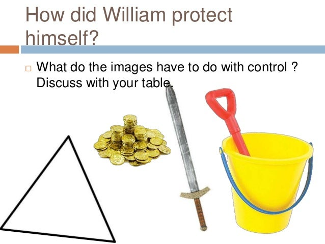 How did William protect himself?   What do the images have to do with control ? Discuss with your table.