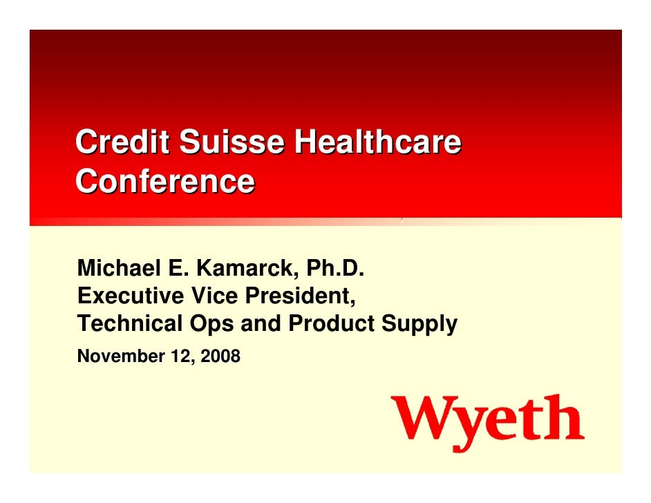 Credit Suisse Healthcare Conference  Michael E. Kamarck, Ph.D. Executive Vice President, Technical Ops and Product Supply ...