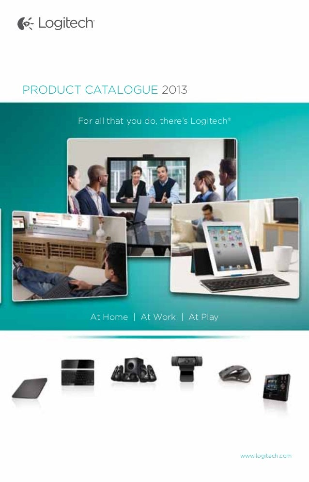 www.logitech.comPRODUCT CATALOGUE 2013For all that you do, there's Logitech®At Home | At Work | At Play