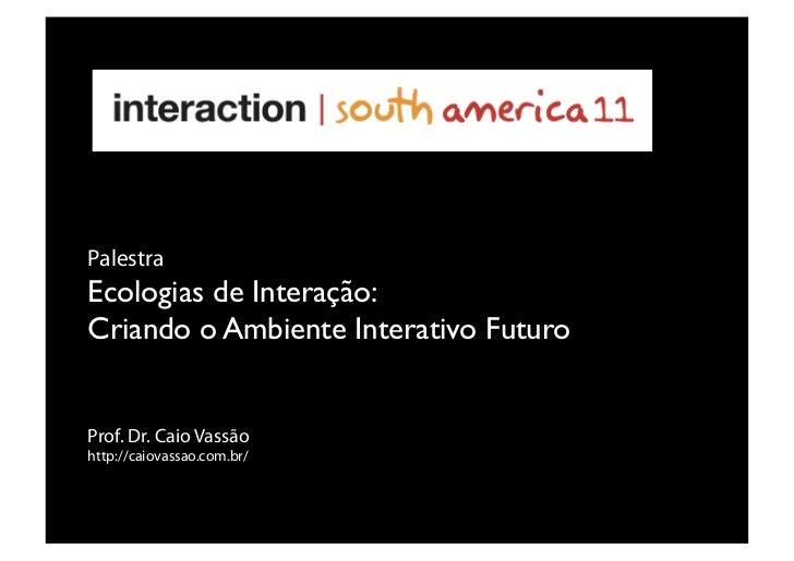 PalestraEcologias de Interação:Criando o Ambiente Interativo FuturoProf. Dr. Caio Vassãohttp://caiovassao.com.br/