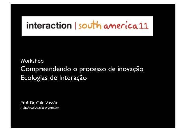 Prof. Dr. Caio Vassão http://caiovassao.com.br/ Workshop Compreendendo o processo de inovação Ecologias de Interação