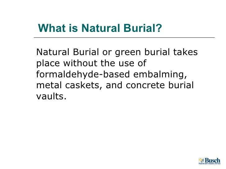 What is Natural Burial? <ul><li>Natural Burial or green burial takes place without the use of formaldehyde-based embalming...