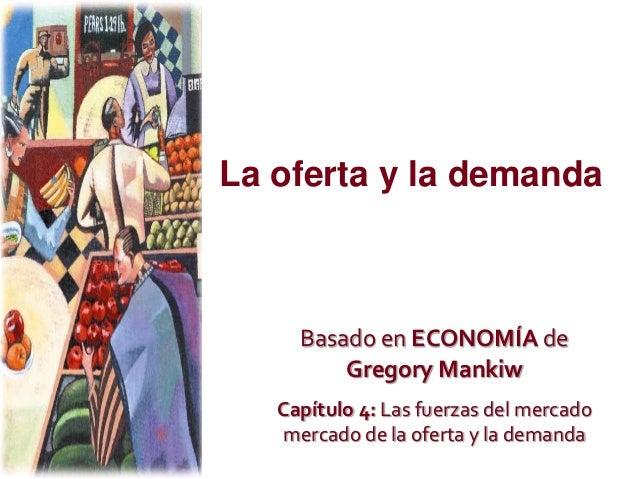 La oferta y la demanda Basado en ECONOMÍA de Gregory Mankiw Capítulo 4: Las fuerzas del mercado mercado de la oferta y la ...