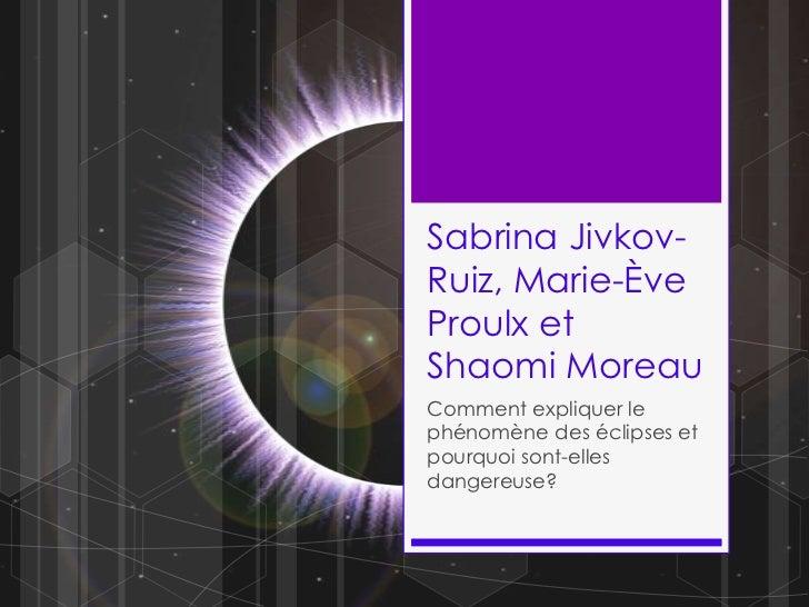 Sabrina Jivkov-Ruiz, Marie-Ève Proulx et Shaomi Moreau<br />Comment expliquer le phénomène des éclipses et pourquoi sont-e...