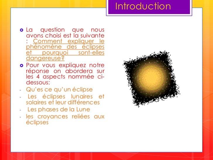 Introduction<br />La question que nous avons choisi est la suivante :Comment expliquer le phénomène des éclipses et pourqu...