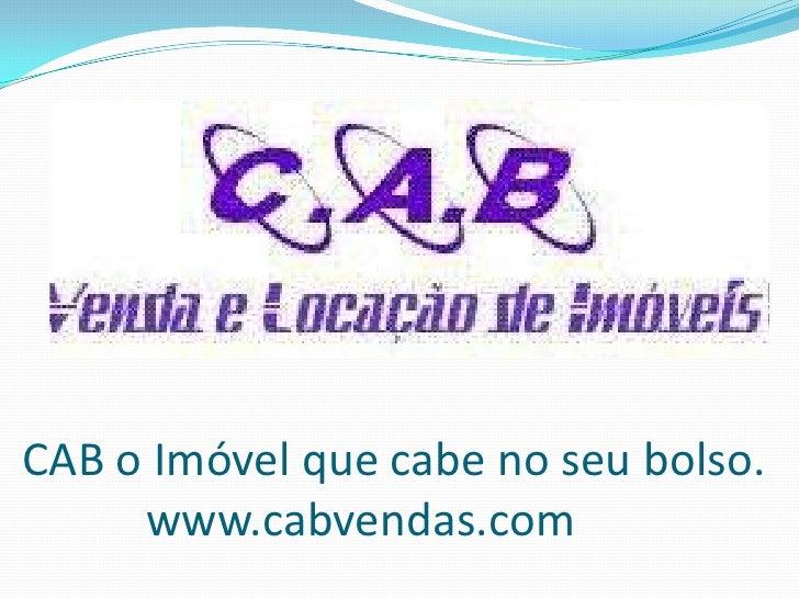 CAB o Imóvel que cabe no seu bolso.www.cabvendas.com <br />