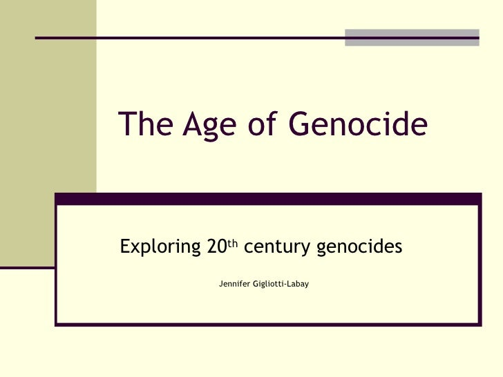 The Age of Genocide Exploring 20 th  century genocides   Jennifer Gigliotti-Labay