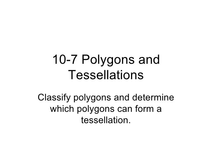 10-7 Polygons and Tessellations Classify polygons and determine which polygons can form a tessellation.