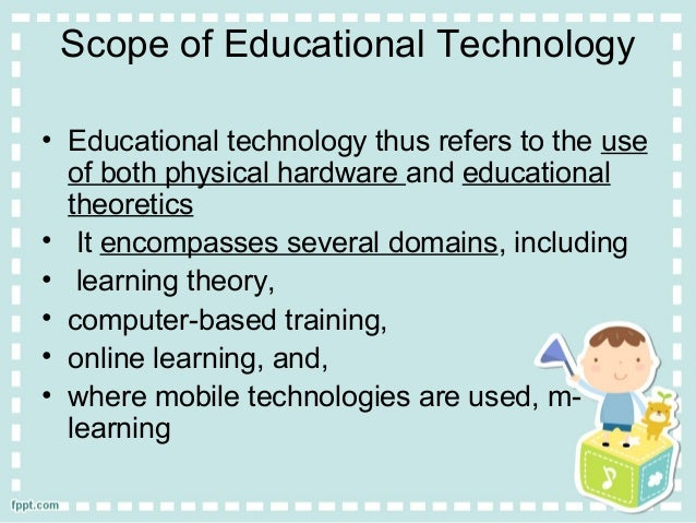 scope of technology The scope of educational technology lesson 1 is the development, application, and evaluation of systems, techniques, and aids to improve the process of human learning.