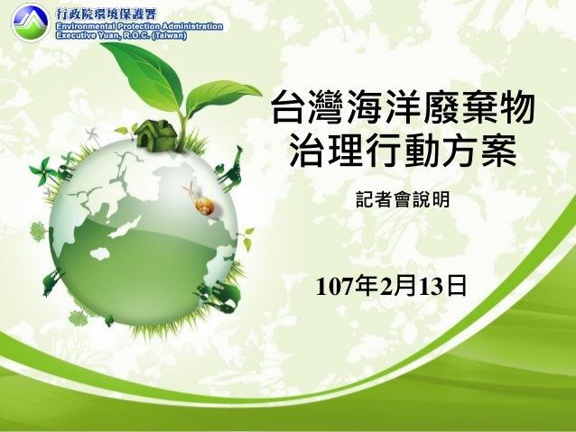 台灣海洋廢棄物 治理行動方案 記者會說明 107年2月13日