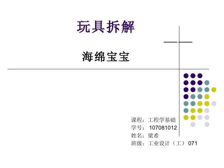 玩具拆解   —— 海绵 宝宝 课程:工程学基础 学号: 107081012 姓名:梁希 班级:工业设计(工) 071