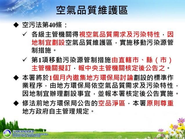 1  空污法第40條:  各級主管機關得視空氣品質需求及污染特性,因 地制宜劃設空氣品質維護區,實施移動污染源管 制措施。  第1項移動污染源管制措施由直轄市、縣(市) 主管機關擬訂,報中央主管機關核定後公告之。  本署將於1個月內邀集...