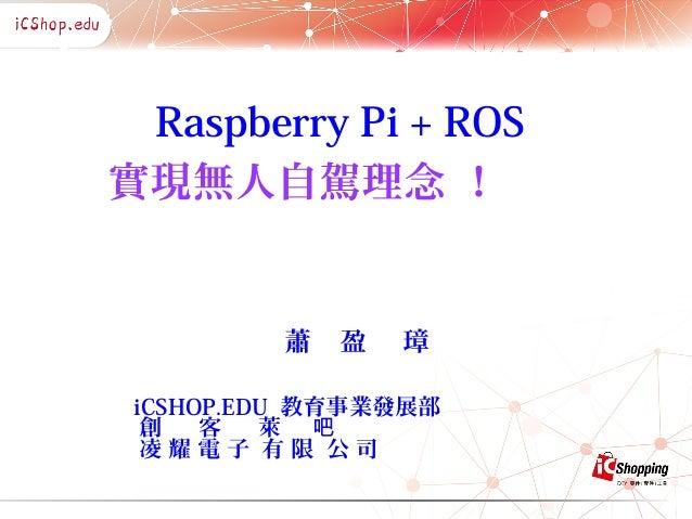 Raspberry Pi + ROS 實現無人自駕理念 ! 蕭 盈 璋 iCSHOP.EDU 教育事業發展部 創 客 萊 吧 凌 耀 電 子 有 限 公 司