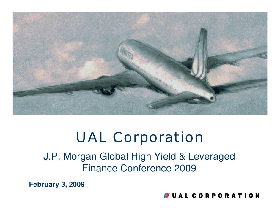 UAL Corporation     J.P. Morgan Global High Yield & Leveraged             Finance Conference 2009 February 3, 2009        ...