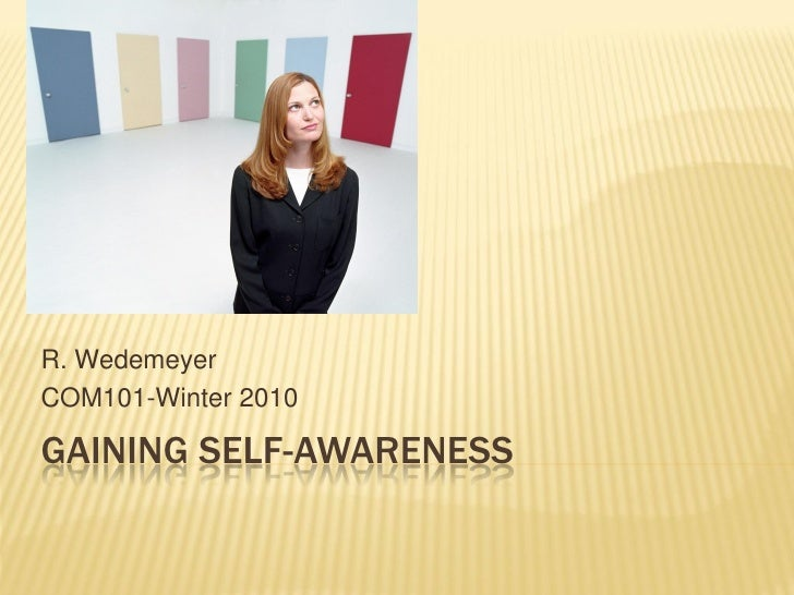 R. Wedemeyer COM101-Winter 2010  GAINING SELF-AWARENESS