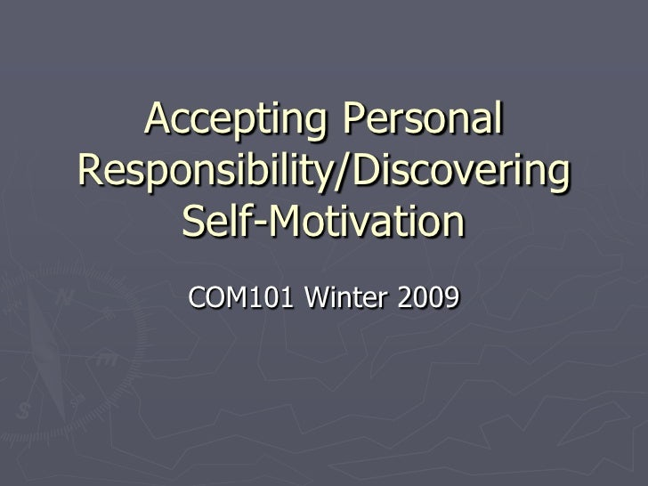 Accepting Personal Responsibility/Discovering      Self-Motivation      COM101 Winter 2009