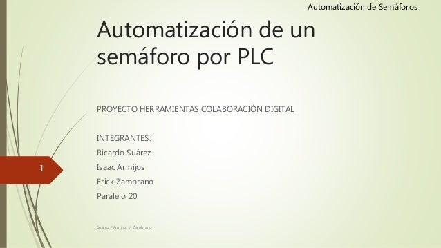 Automatización de Semáforos Automatización de un semáforo por PLC PROYECTO HERRAMIENTAS COLABORACIÓN DIGITAL INTEGRANTES: ...