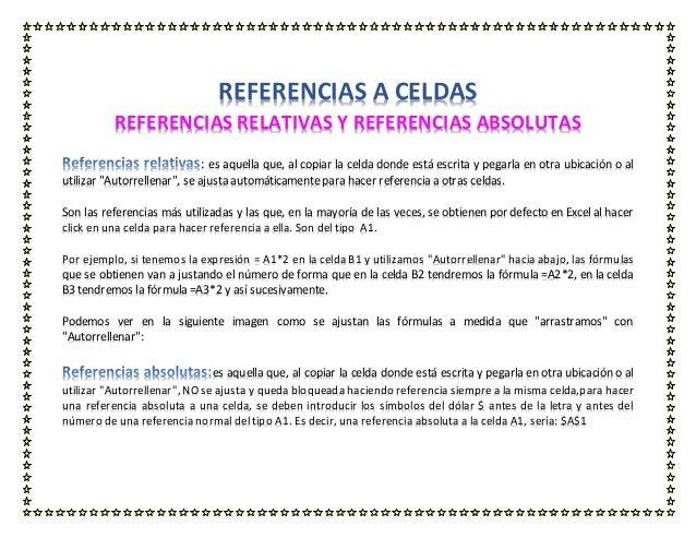 REFERENCIAS A CELDAS REFERENCIAS RELATIVAS Y REFERENCIAS ABSOLUTAS : es aquella que, al copiar la celda donde está escrita...